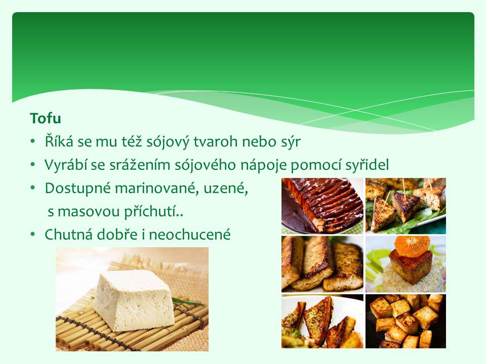 Tofu Říká se mu též sójový tvaroh nebo sýr. Vyrábí se srážením sójového nápoje pomocí syřidel. Dostupné marinované, uzené,