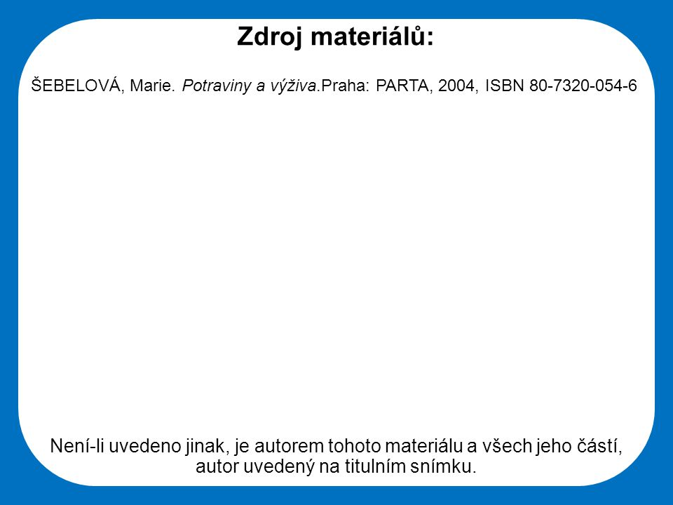 Zdroj materiálů: ŠEBELOVÁ, Marie. Potraviny a výživa.Praha: PARTA, 2004, ISBN 80-7320-054-6.