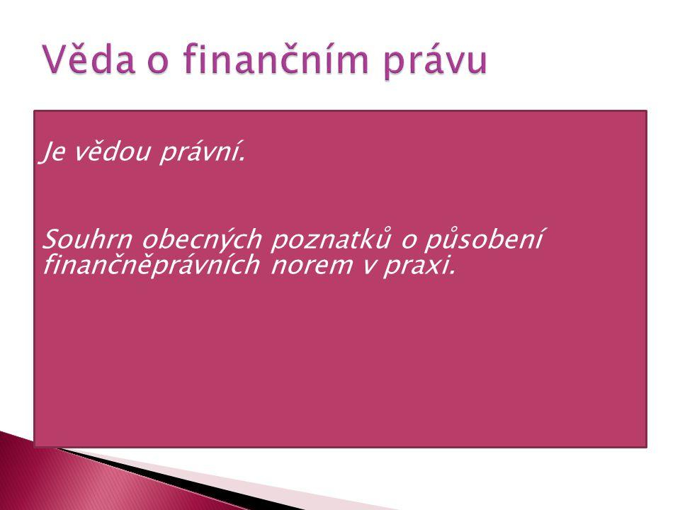 Věda o finančním právu Je vědou právní. Souhrn obecných poznatků o působení finančněprávních norem v praxi.