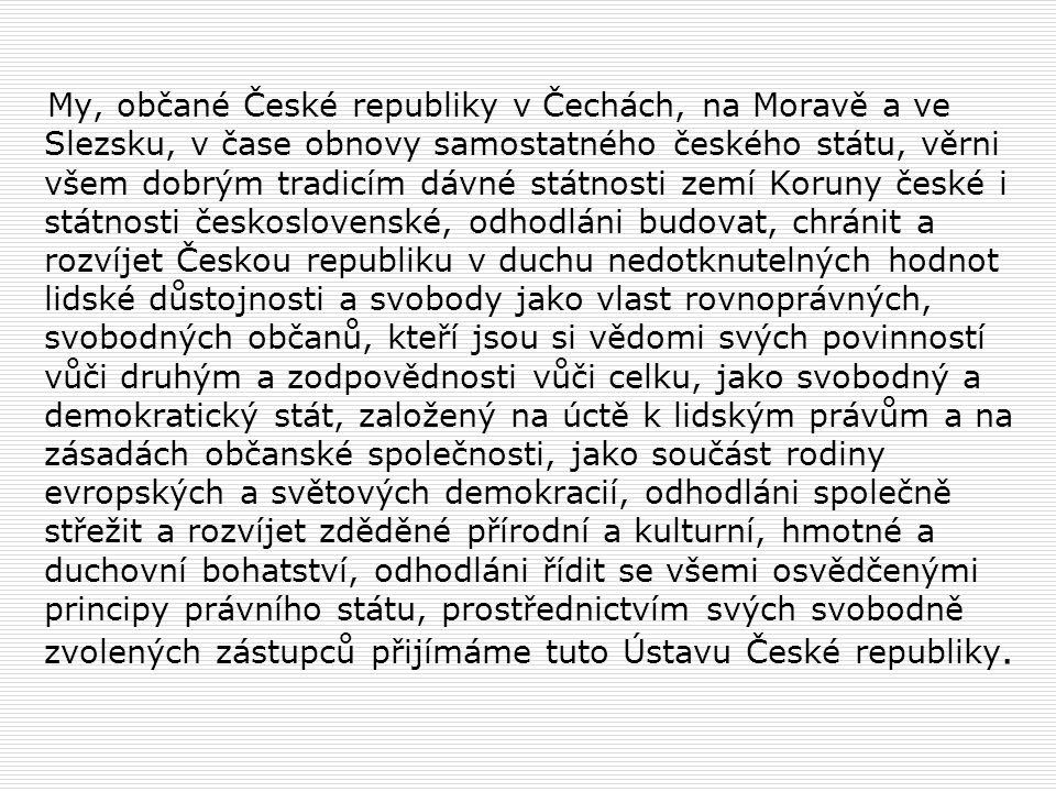 My, občané České republiky v Čechách, na Moravě a ve Slezsku, v čase obnovy samostatného českého státu, věrni všem dobrým tradicím dávné státnosti zemí Koruny české i státnosti československé, odhodláni budovat, chránit a rozvíjet Českou republiku v duchu nedotknutelných hodnot lidské důstojnosti a svobody jako vlast rovnoprávných, svobodných občanů, kteří jsou si vědomi svých povinností vůči druhým a zodpovědnosti vůči celku, jako svobodný a demokratický stát, založený na úctě k lidským právům a na zásadách občanské společnosti, jako součást rodiny evropských a světových demokracií, odhodláni společně střežit a rozvíjet zděděné přírodní a kulturní, hmotné a duchovní bohatství, odhodláni řídit se všemi osvědčenými principy právního státu, prostřednictvím svých svobodně zvolených zástupců přijímáme tuto Ústavu České republiky.