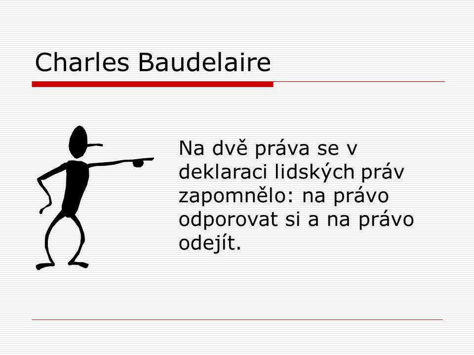 Charles Baudelaire Na dvě práva se v deklaraci lidských práv zapomnělo: na právo odporovat si a na právo odejít.