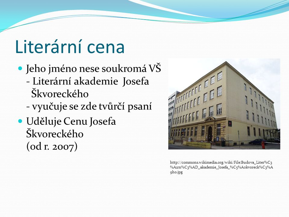 Literární cena Jeho jméno nese soukromá VŠ - Literární akademie Josefa Škvoreckého - vyučuje se zde tvůrčí psaní.