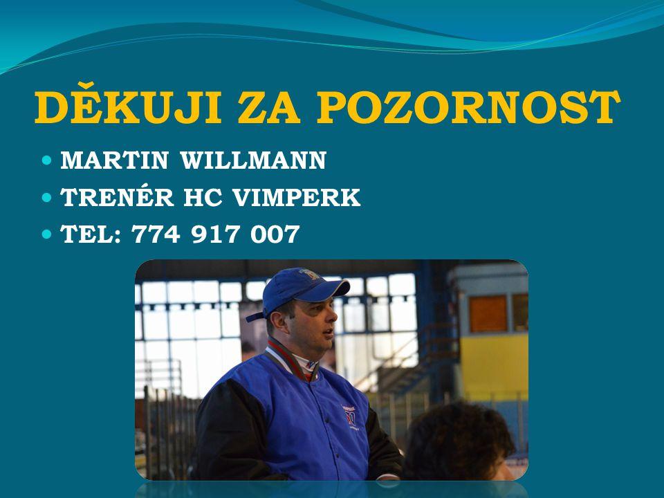 DĚKUJI ZA POZORNOST MARTIN WILLMANN TRENÉR HC VIMPERK TEL: 774 917 007