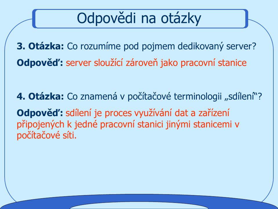 Odpovědi na otázky 3. Otázka: Co rozumíme pod pojmem dedikovaný server Odpověď: server sloužící zároveň jako pracovní stanice.