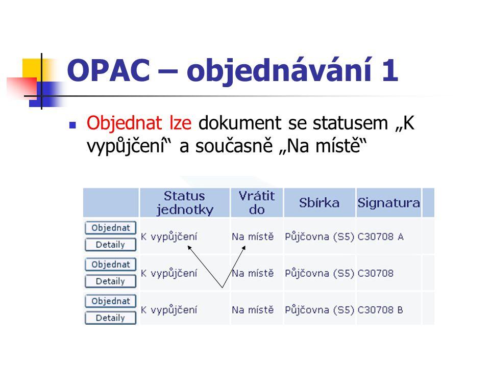 """OPAC – objednávání 1 Objednat lze dokument se statusem """"K vypůjčení a současně """"Na místě"""