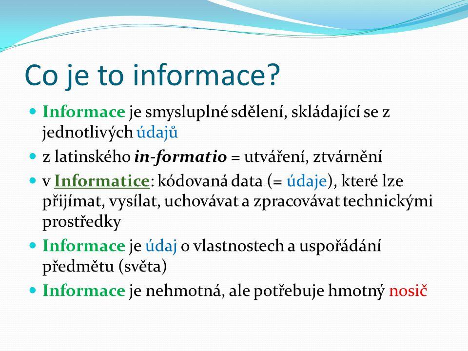 Co je to informace Informace je smysluplné sdělení, skládající se z jednotlivých údajů. z latinského in-formatio = utváření, ztvárnění.