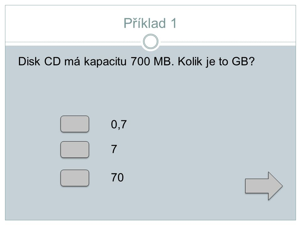 Příklad 1 Disk CD má kapacitu 700 MB. Kolik je to GB 0,7 7 70