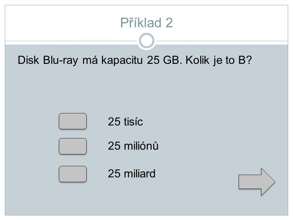 Příklad 2 Disk Blu-ray má kapacitu 25 GB. Kolik je to B 25 tisíc