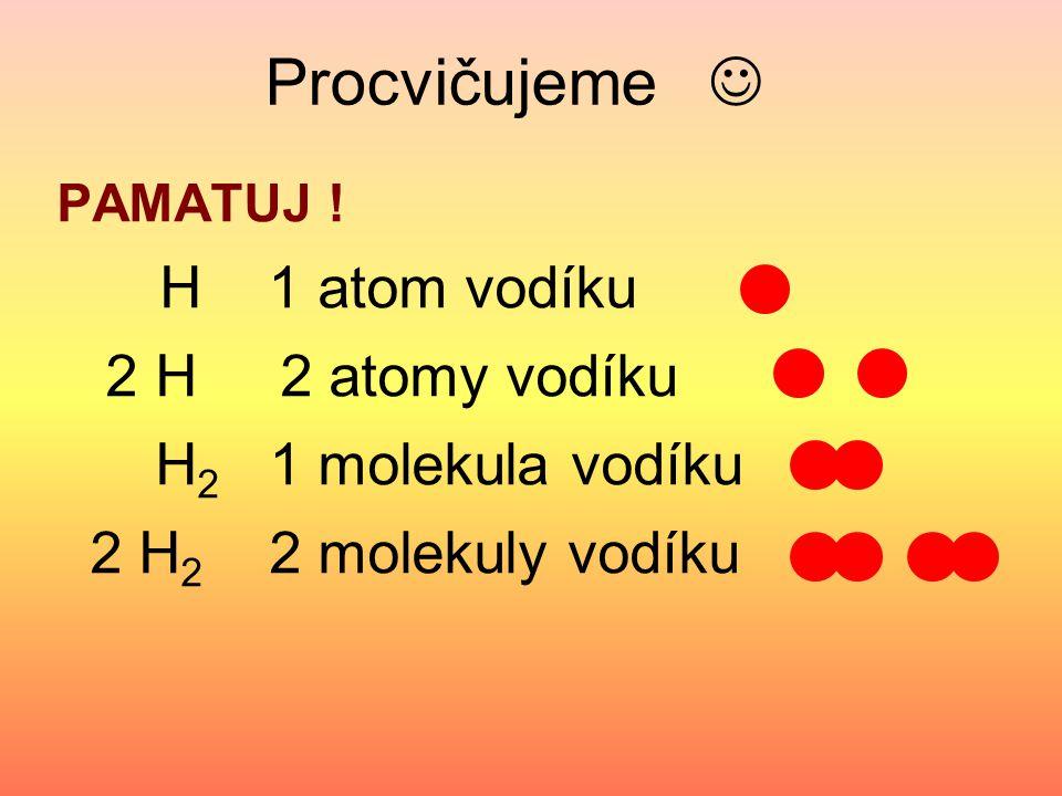 Procvičujeme  2 H 2 atomy vodíku H2 1 molekula vodíku