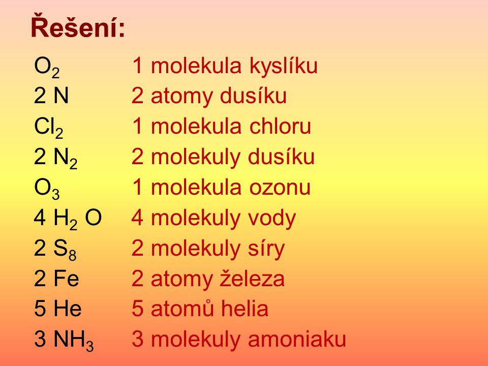 Řešení: O2 1 molekula kyslíku 2 N 2 atomy dusíku Cl2 1 molekula chloru