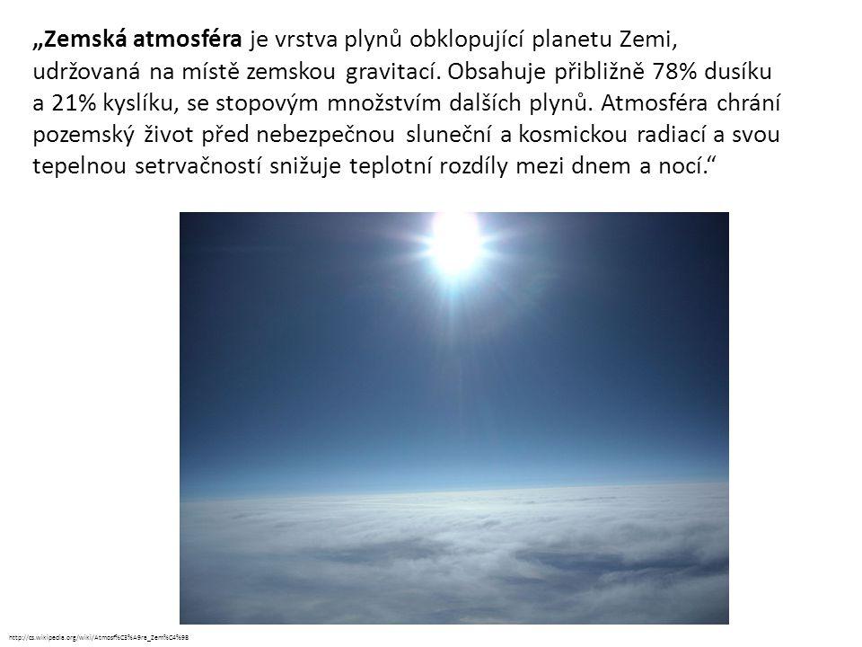 """""""Zemská atmosféra je vrstva plynů obklopující planetu Zemi, udržovaná na místě zemskou gravitací. Obsahuje přibližně 78% dusíku a 21% kyslíku, se stopovým množstvím dalších plynů. Atmosféra chrání pozemský život před nebezpečnou sluneční a kosmickou radiací a svou tepelnou setrvačností snižuje teplotní rozdíly mezi dnem a nocí."""