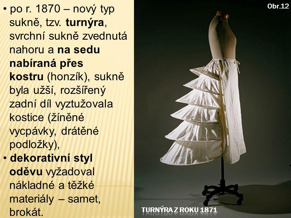 po r. 1870 – nový typ sukně, tzv. turnýra, svrchní sukně zvednutá nahoru a na sedu nabíraná přes kostru (honzík), sukně byla užší, rozšířený zadní díl vyztužovala kostice (žíněné vycpávky, drátěné podložky),