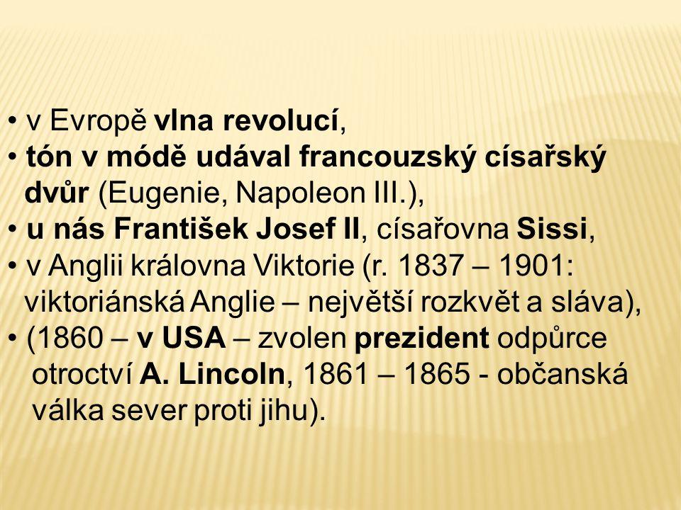 v Evropě vlna revolucí, tón v módě udával francouzský císařský dvůr (Eugenie, Napoleon III.), u nás František Josef II, císařovna Sissi,