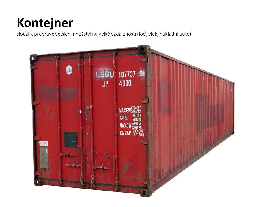 Kontejner slouží k přepravě větších množství na velké vzdálenosti (loď, vlak, nákladní auto)