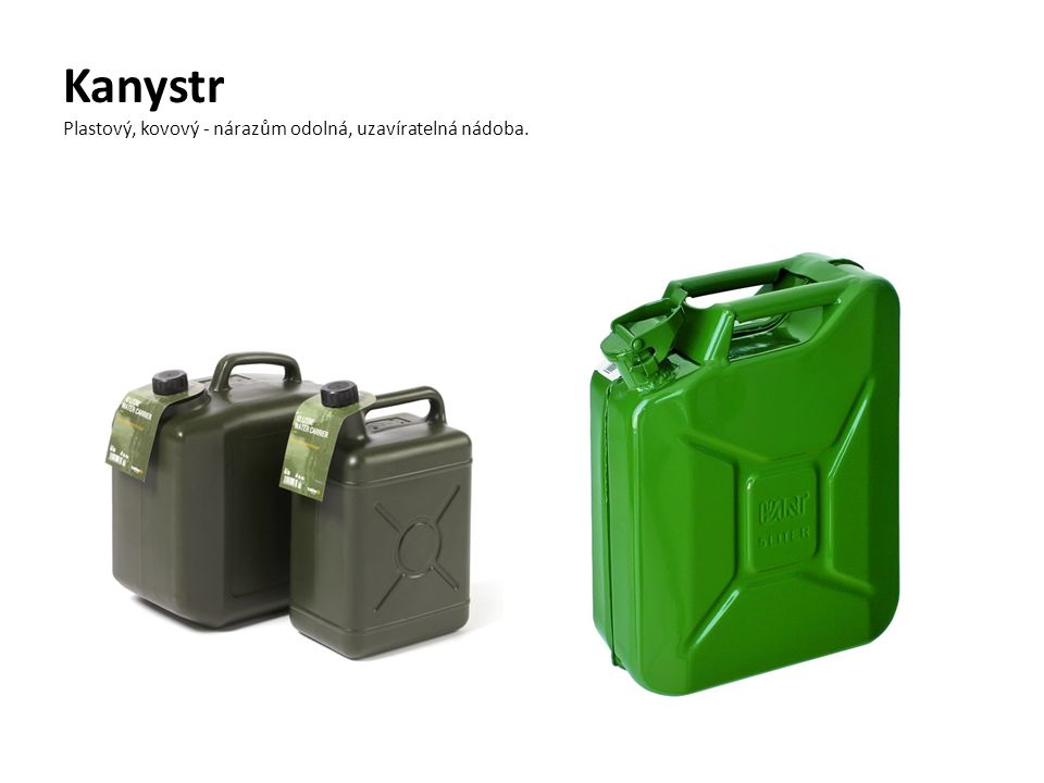Kanystr Plastový, kovový - nárazům odolná, uzavíratelná nádoba.