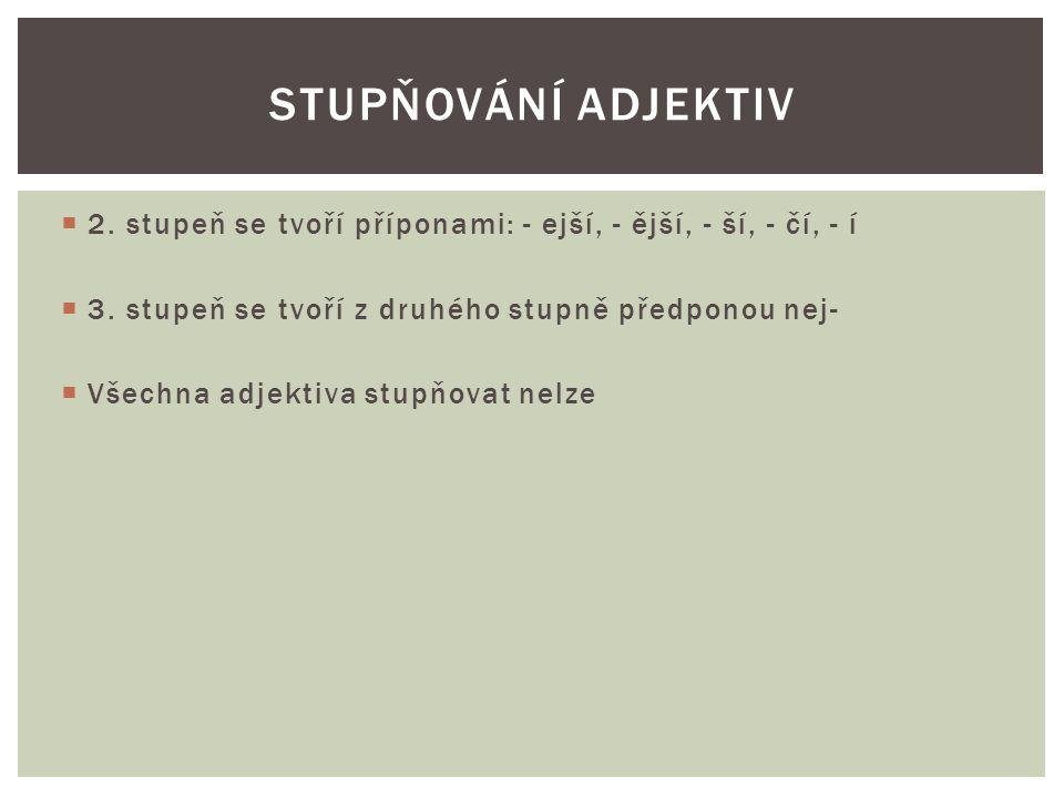 Stupňování adjektiv 2. stupeň se tvoří příponami: - ejší, - ější, - ší, - čí, - í. 3. stupeň se tvoří z druhého stupně předponou nej-