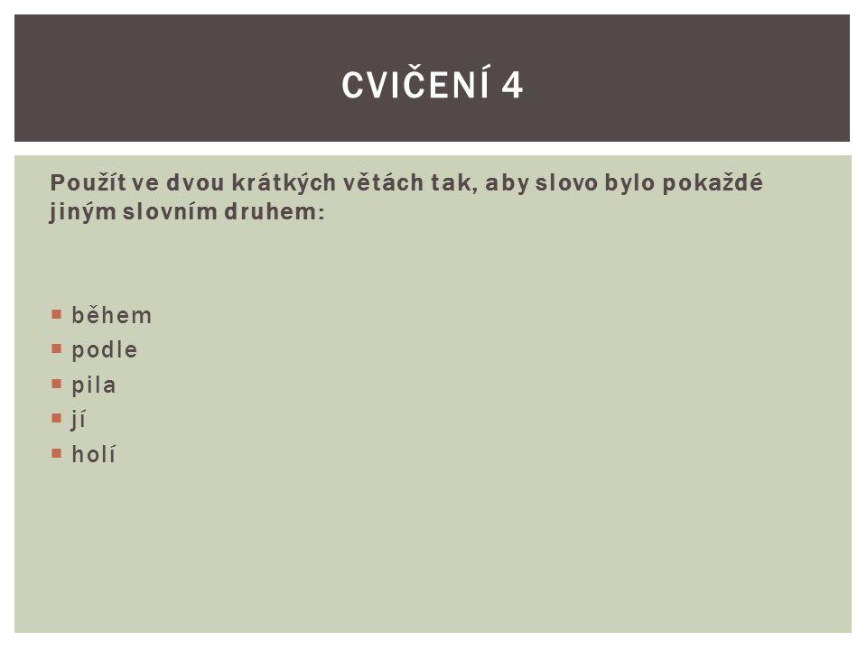 Cvičení 4 Použít ve dvou krátkých větách tak, aby slovo bylo pokaždé jiným slovním druhem: během. podle.