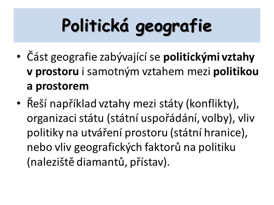 Politická geografie Část geografie zabývající se politickými vztahy v prostoru i samotným vztahem mezi politikou a prostorem.