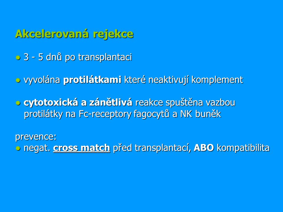 Akcelerovaná rejekce ● 3 - 5 dnů po transplantaci ● vyvolána protilátkami které neaktivují komplement ● cytotoxická a zánětlivá reakce spuštěna vazbou protilátky na Fc-receptory fagocytů a NK buněk prevence: ● negat.