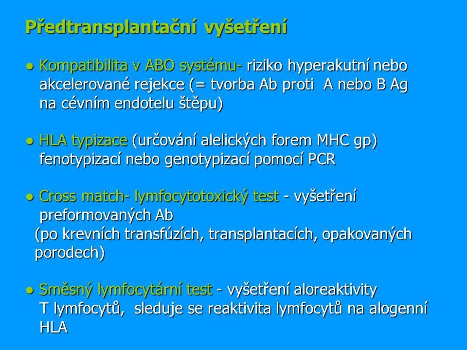 Předtransplantační vyšetření ● Kompatibilita v ABO systému- riziko hyperakutní nebo akcelerované rejekce (= tvorba Ab proti A nebo B Ag na cévním endotelu štěpu) ● HLA typizace (určování alelických forem MHC gp) fenotypizací nebo genotypizací pomocí PCR ● Cross match- lymfocytotoxický test - vyšetření preformovaných Ab (po krevních transfúzích, transplantacích, opakovaných porodech) ● Směsný lymfocytární test - vyšetření aloreaktivity T lymfocytů, sleduje se reaktivita lymfocytů na alogenní HLA