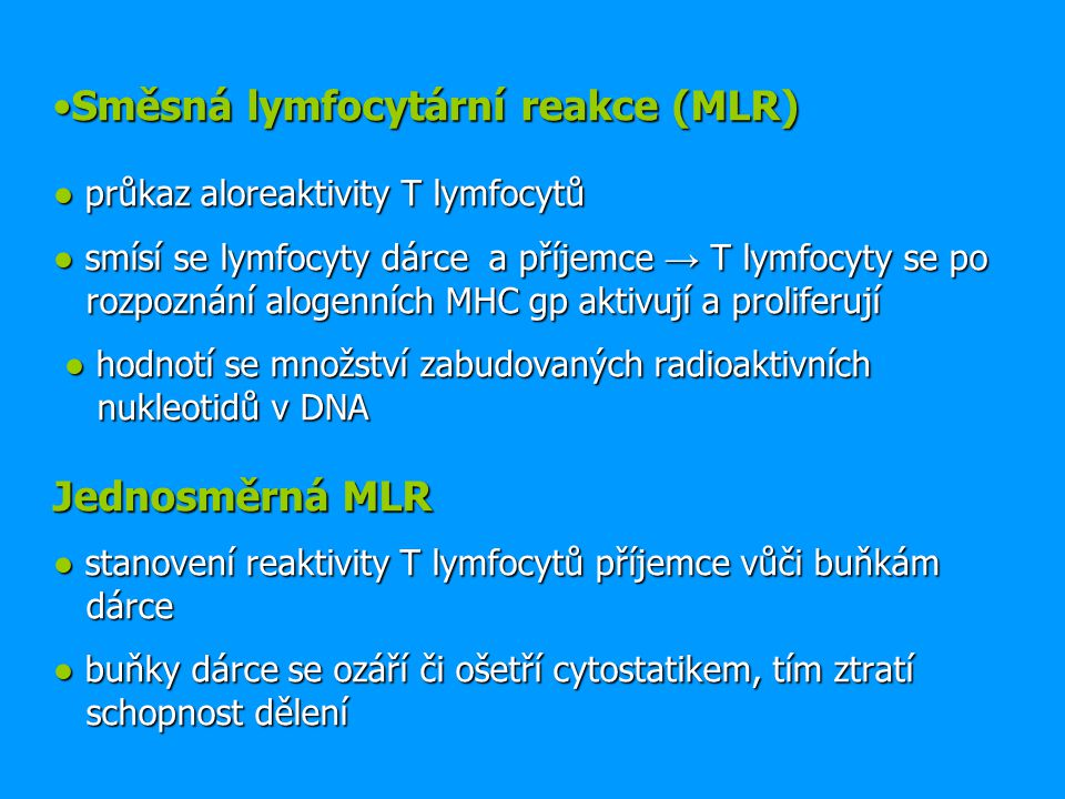 Směsná lymfocytární reakce (MLR) ● průkaz aloreaktivity T lymfocytů ● smísí se lymfocyty dárce a příjemce → T lymfocyty se po rozpoznání alogenních MHC gp aktivují a proliferují ● hodnotí se množství zabudovaných radioaktivních nukleotidů v DNA Jednosměrná MLR ● stanovení reaktivity T lymfocytů příjemce vůči buňkám dárce ● buňky dárce se ozáří či ošetří cytostatikem, tím ztratí schopnost dělení