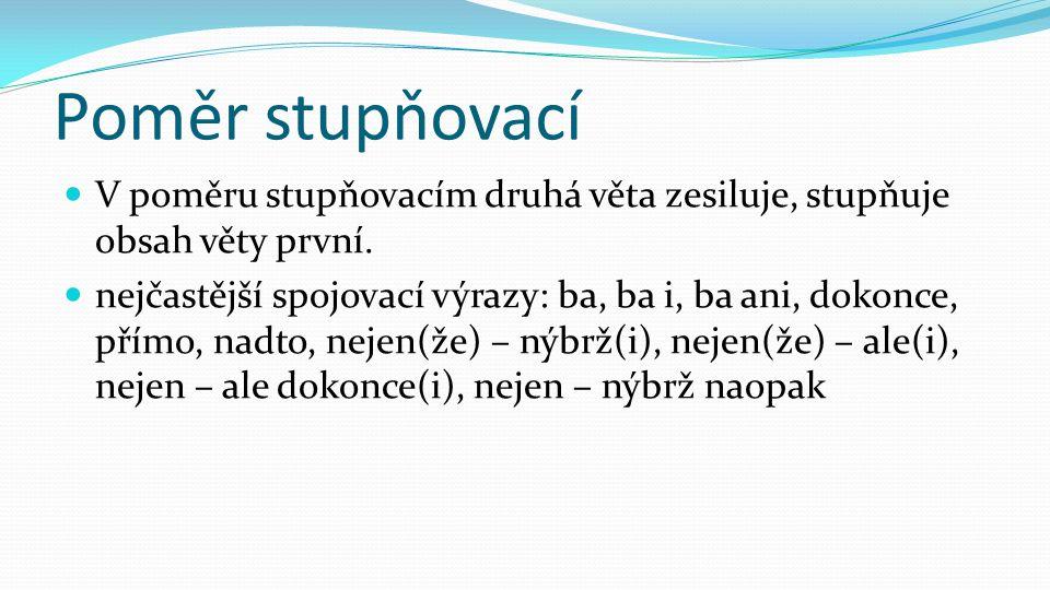 Poměr stupňovací V poměru stupňovacím druhá věta zesiluje, stupňuje obsah věty první.