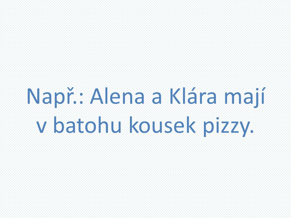 Např.: Alena a Klára mají v batohu kousek pizzy.