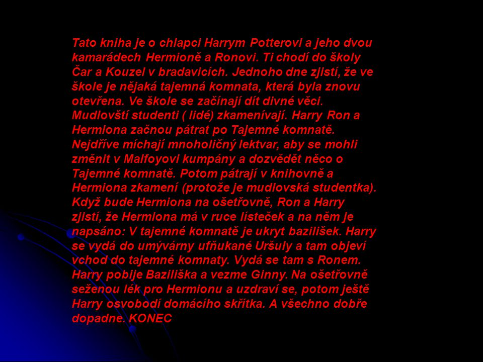 Tato kniha je o chlapci Harrym Potterovi a jeho dvou kamarádech Hermioně a Ronovi.