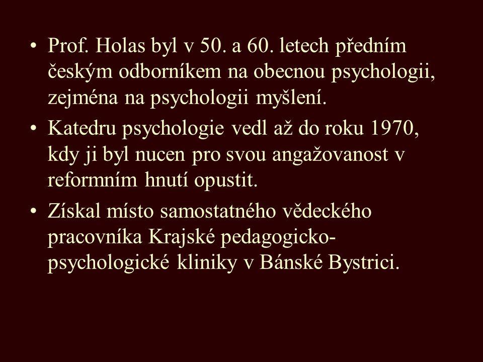 Prof. Holas byl v 50. a 60. letech předním českým odborníkem na obecnou psychologii, zejména na psychologii myšlení.