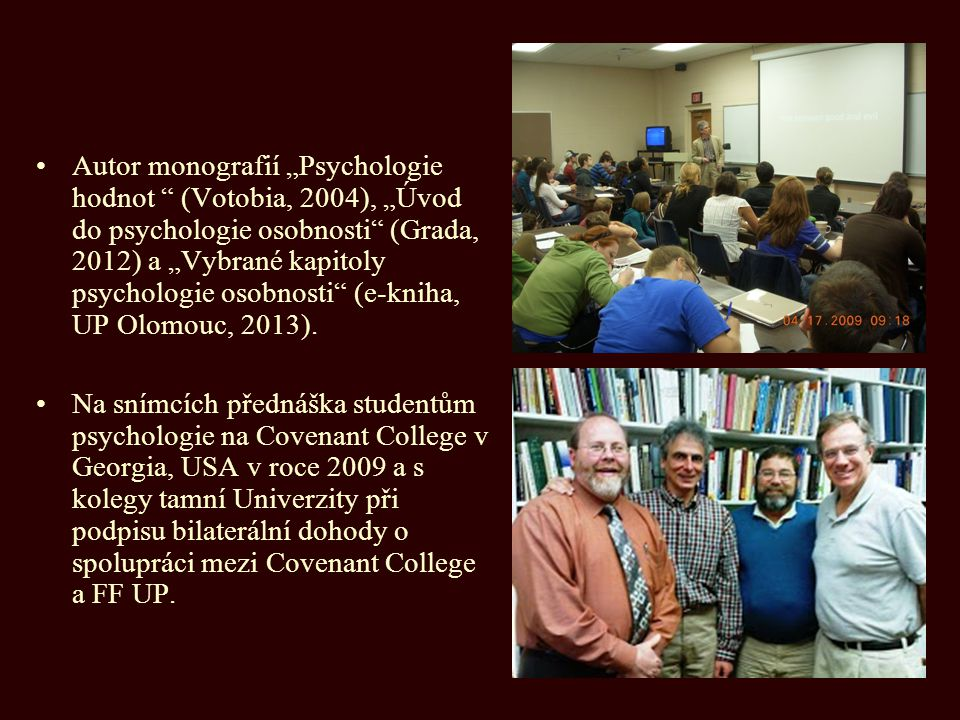 "Autor monografií ""Psychologie hodnot (Votobia, 2004), ""Úvod do psychologie osobnosti (Grada, 2012) a ""Vybrané kapitoly psychologie osobnosti (e-kniha, UP Olomouc, 2013)."