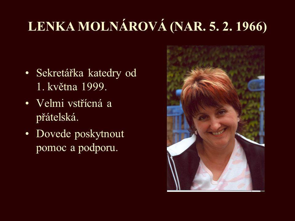 LENKA MOLNÁROVÁ (NAR. 5. 2. 1966) Sekretářka katedry od 1. května 1999. Velmi vstřícná a přátelská.