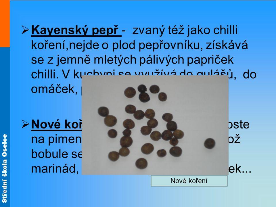 Kayenský pepř - zvaný též jako chilli koření,nejde o plod pepřovníku, získává se z jemně mletých pálivých papriček chilli. V kuchyni se využívá do gulášů, do omáček, paštik, na masa , na ryby…
