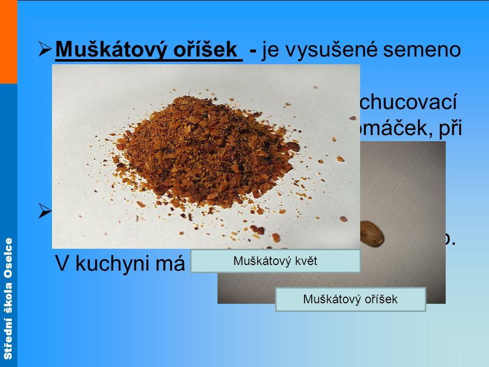 Muškátový oříšek - je vysušené semeno plodu pocházejícího ze stromu muškátovníku pravého. Toto dochucovací koření se přidává do polévek, omáček, při úpravě ryb, drůbeže, do zavářek a do pečiva