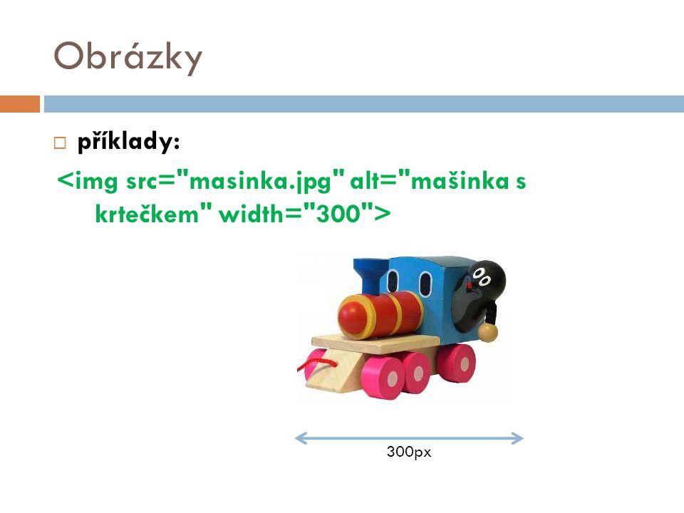 Obrázky příklady: <img src= masinka.jpg alt= mašinka s krtečkem width= 300 > 300px 29