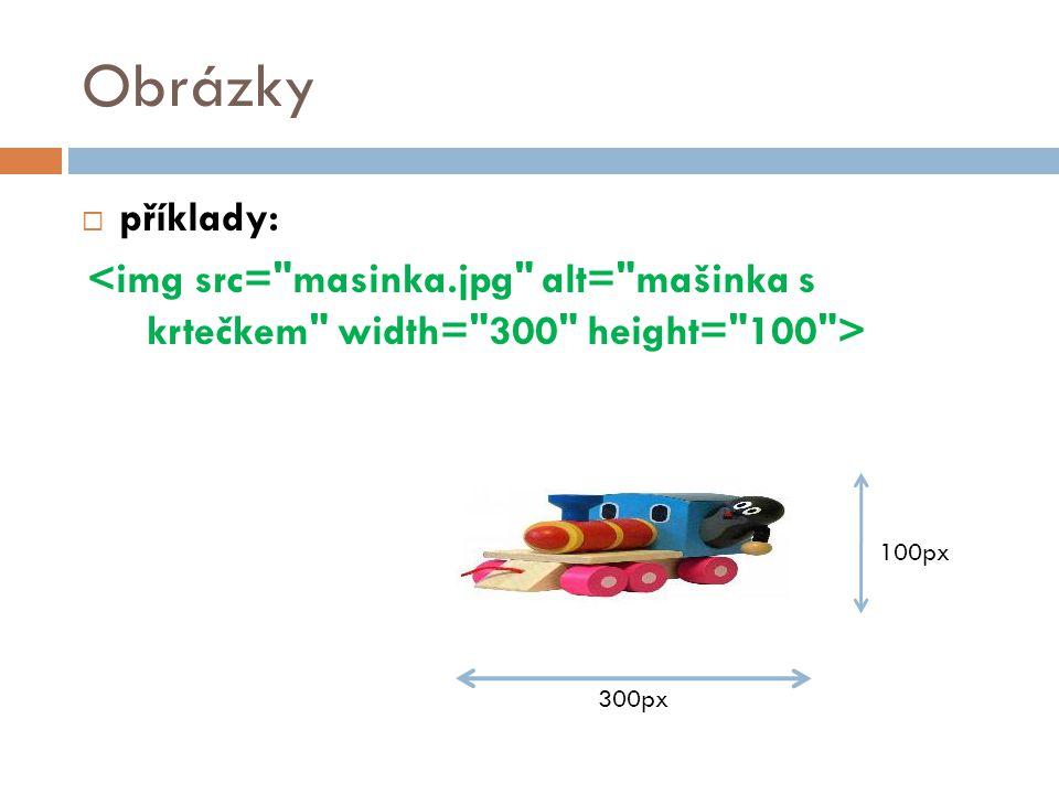 Obrázky příklady: <img src= masinka.jpg alt= mašinka s krtečkem width= 300 height= 100 > 100px.
