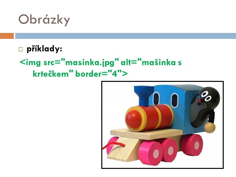 Obrázky příklady: <img src= masinka.jpg alt= mašinka s krtečkem border= 4 > 32