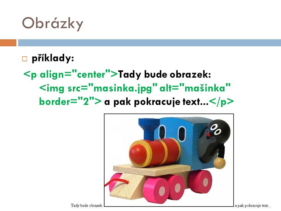 Obrázky příklady: <p align= center >Tady bude obrazek: <img src= masinka.jpg alt= mašinka border= 2 > a pak pokracuje text...</p>