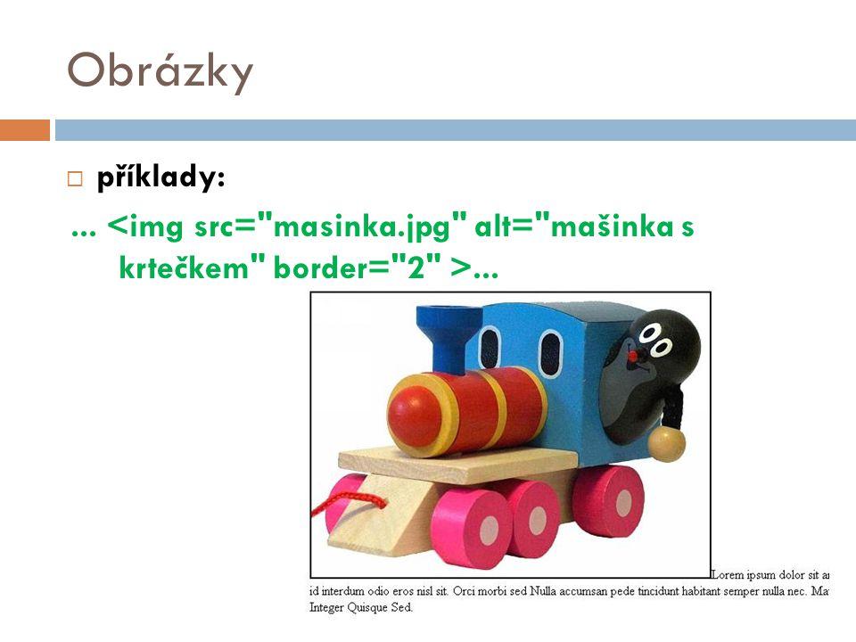 Obrázky příklady: ... <img src= masinka.jpg alt= mašinka s krtečkem border= 2 >... 35