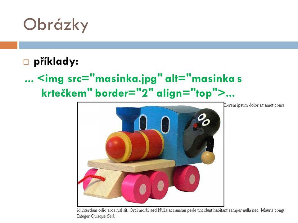 Obrázky příklady: ... <img src= masinka.jpg alt= masinka s krtečkem border= 2 align= top >...