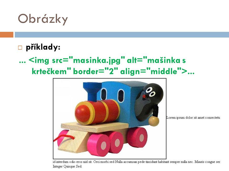 Obrázky příklady: ... <img src= masinka.jpg alt= mašinka s krtečkem border= 2 align= middle >...