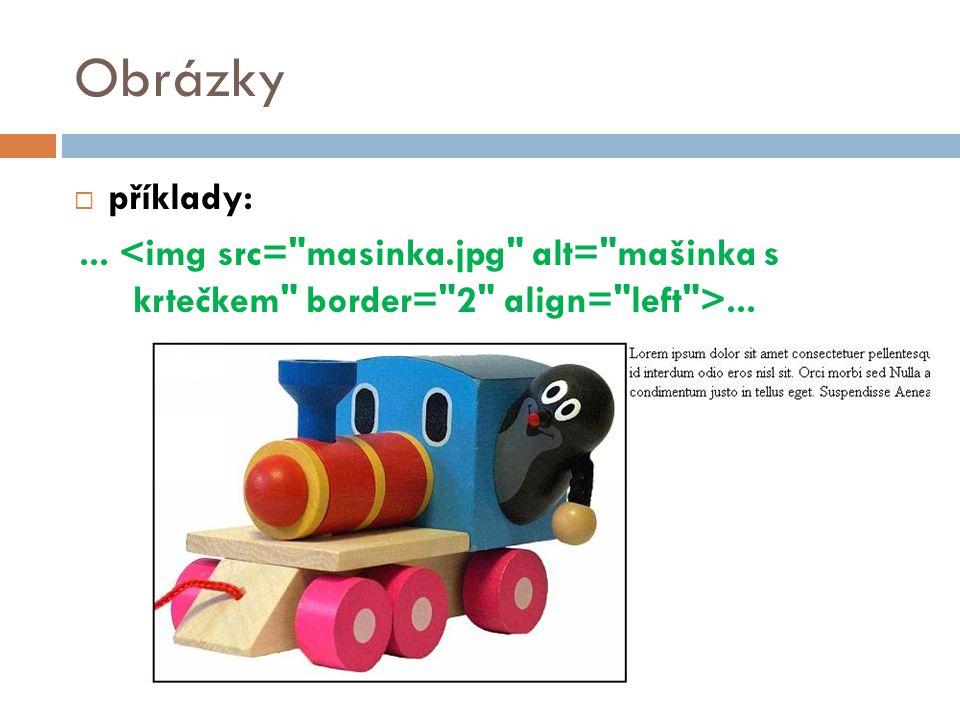 Obrázky příklady: ... <img src= masinka.jpg alt= mašinka s krtečkem border= 2 align= left >...