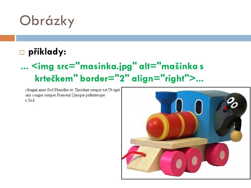 Obrázky příklady: ... <img src= masinka.jpg alt= mašinka s krtečkem border= 2 align= right >...