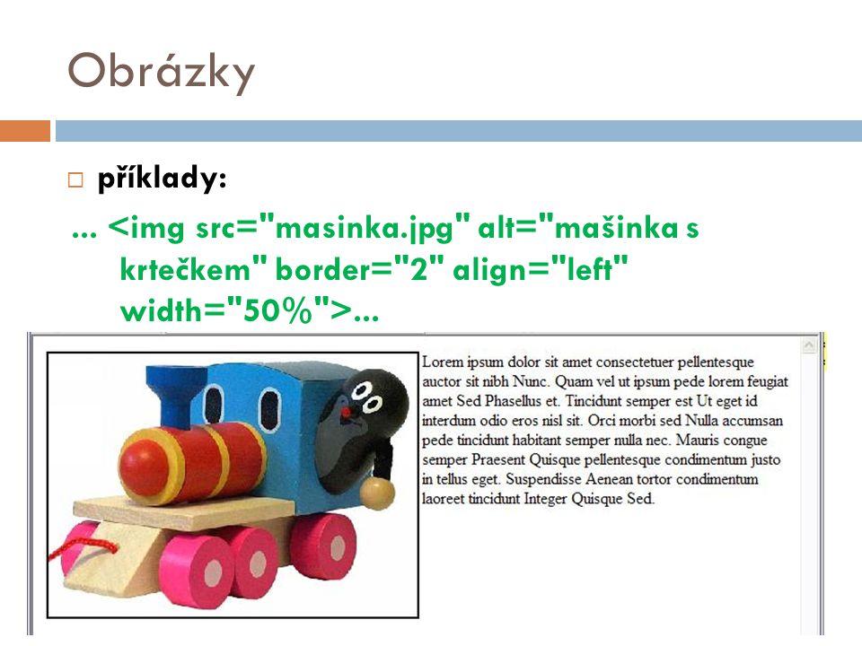 Obrázky příklady: ... <img src= masinka.jpg alt= mašinka s krtečkem border= 2 align= left width= 50% >...