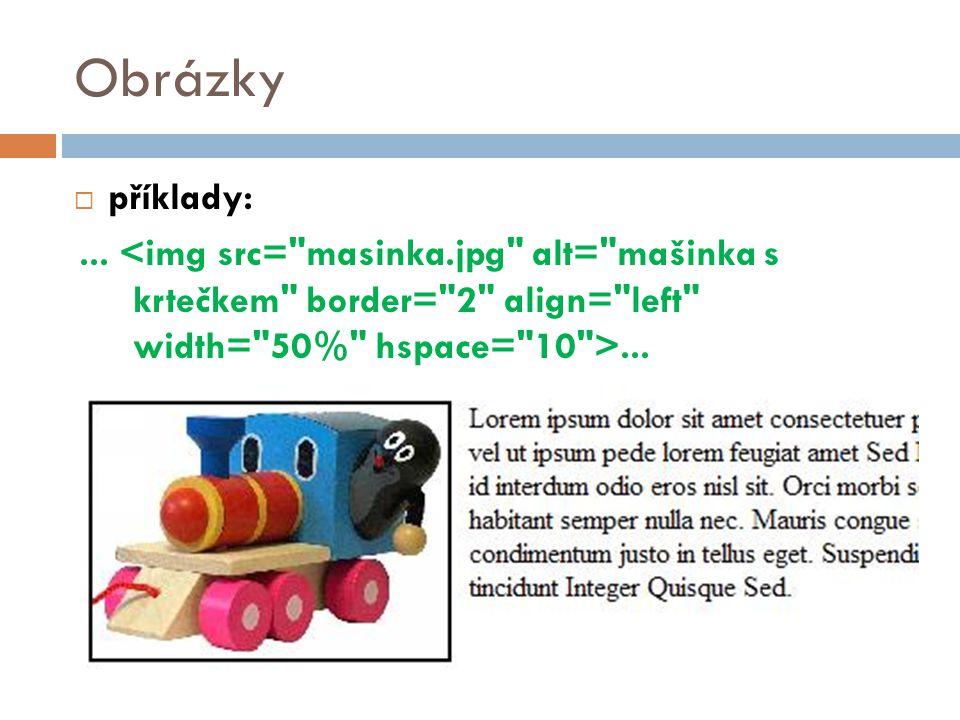 Obrázky příklady: ... <img src= masinka.jpg alt= mašinka s krtečkem border= 2 align= left width= 50% hspace= 10 >...