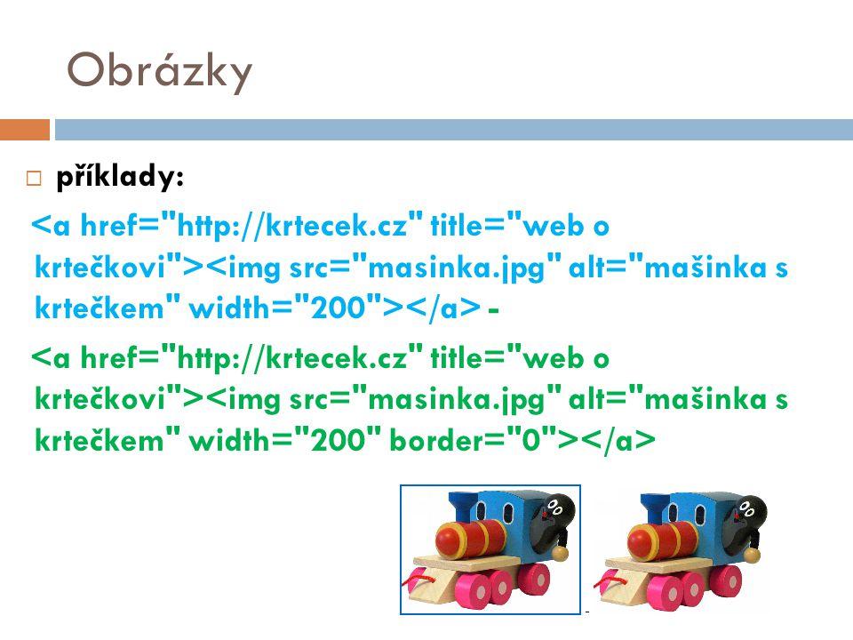 Obrázky příklady: <a href= http://krtecek.cz title= web o krtečkovi ><img src= masinka.jpg alt= mašinka s krtečkem width= 200 ></a> -