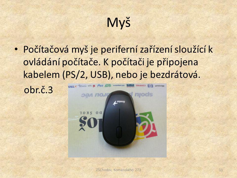 Myš Počítačová myš je periferní zařízení sloužící k ovládání počítače. K počítači je připojena kabelem (PS/2, USB), nebo je bezdrátová.