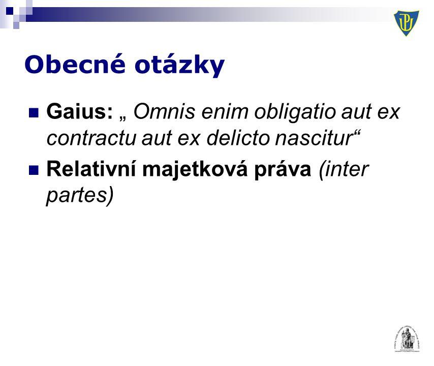 """Obecné otázky Gaius: """" Omnis enim obligatio aut ex contractu aut ex delicto nascitur Relativní majetková práva (inter partes)"""