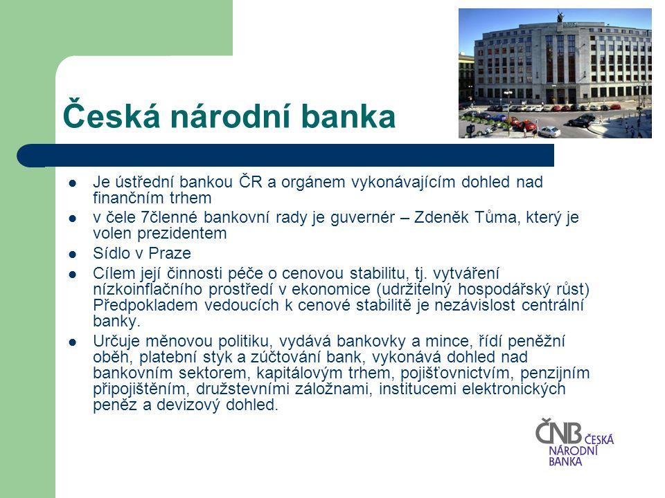 Česká národní banka Je ústřední bankou ČR a orgánem vykonávajícím dohled nad finančním trhem.