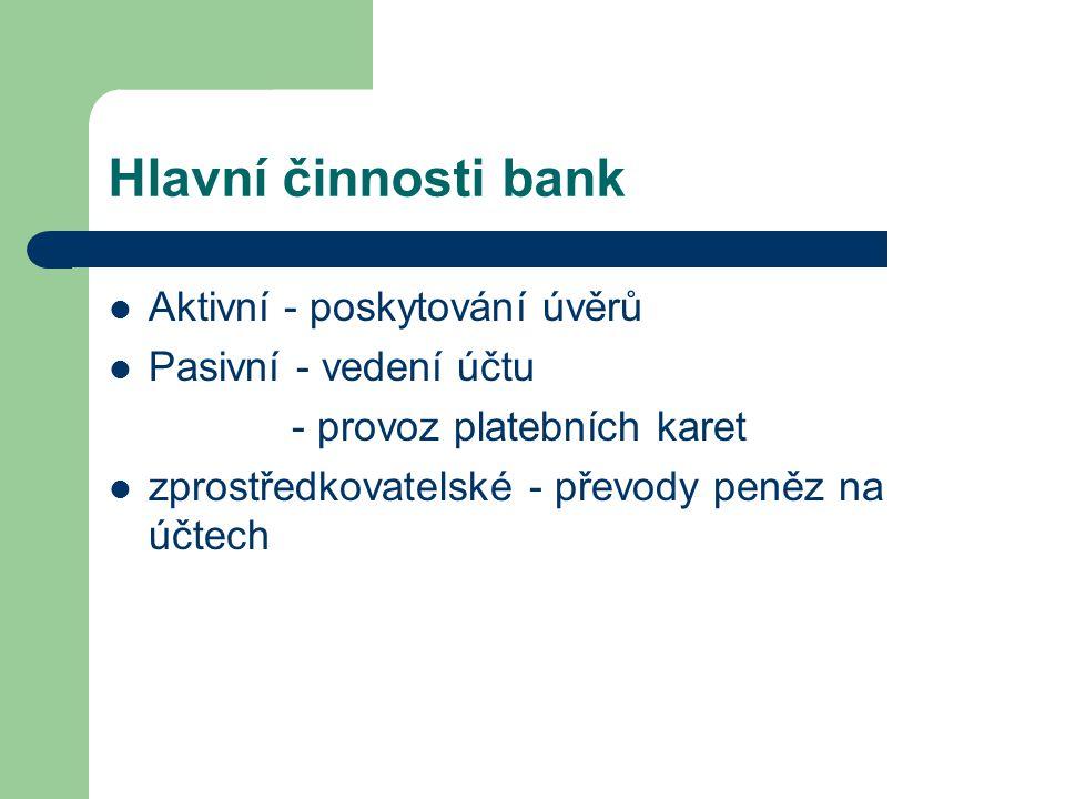 Hlavní činnosti bank Aktivní - poskytování úvěrů Pasivní - vedení účtu