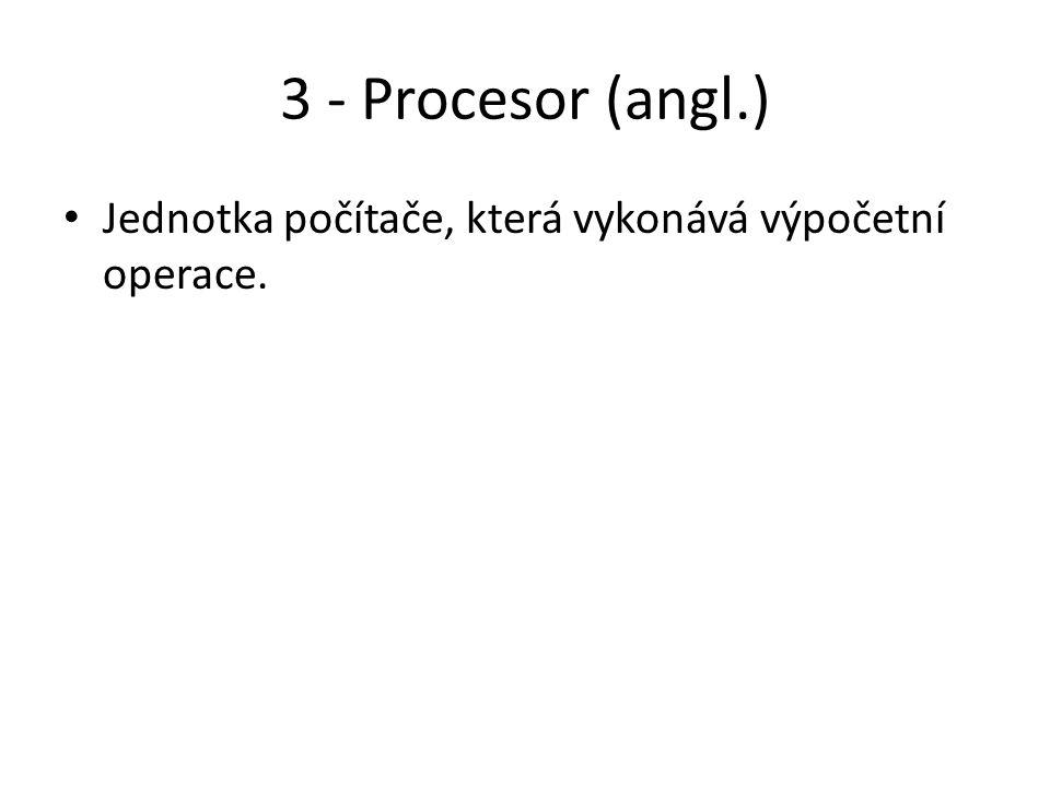 3 - Procesor (angl.) Jednotka počítače, která vykonává výpočetní operace.
